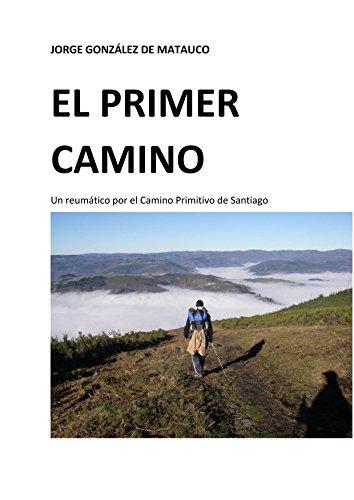 El primer camino: Un reumático por el Camino Primitivo de Santiago por Jorge González de Matauco