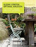 Kleine Gärten optimal anlegen: Entwerfen, bauen, pflanzen, genießen