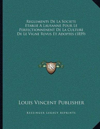 Reglements de La Societe Etablie a Lausanne Pour Le Perfectionnenent de La Culture de Le Vigne Revus Et Adoptes (1859) par Louis Vincent Publisher