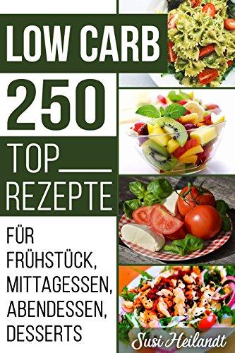 LOW CARB DIÄT: 250 Rezepte für Frühstück, Mittagessen, Abendessen, Desserts, Vegetarische Ernährung ( Rezepte ohne Kohlenhydrate, Diät, Ernährung, Abnehmen, Schlank werden) (LOW CARB REZEPTE 1)