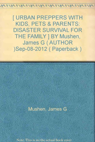 [ URBAN PREPPERS WITH KIDS, PETS & PARENTS: DISASTER SURVIVAL FOR THE FAMILY ] BY Mushen, James G ( AUTHOR )Sep-08-2012 ( Paperback )