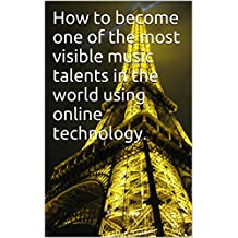 How to become one of the most visible music talents in the world using online technology. (English Edition)