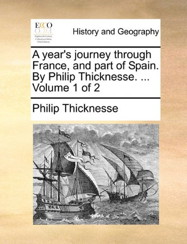 A year's journey through France, and part of Spain. By Philip Thicknesse. ...  Volume 1 of 2
