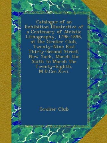 Catalogue of an Exhibition Illustrative of a Centenary of Atristic Lithography, 1796-1896, at the...