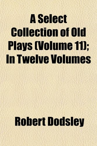 A Select Collection of Old Plays (Volume 11); In Twelve Volumes