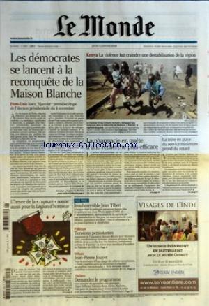 MONDE (LE) [No 19578] du 03/01/2008 - LES DEMOCRATES SE LANCENT A LA RECONQUETE DE LA MAISON BLANCHE - ETATS-UNIS LOWA 3 JANVIER PREMIERE ETAPE DE L'ELECTION PRESIDENTIELLE DU 4 NOVEMBRE PAR PATRICK JARREAU - KENYA - LA VIOLENCE FAIT CRAINDRE UNE DESTABILISATION DE LA REGION - LA PHARMACIE EN QUETE D'UNE RECHERCHE PLUS EFFICACE - LA MISE EN PLACE DU SERVICE MINIMUM PREND DU RETARD - L'HEURE DE LA RUPTURE SONNE AUSSI POUR LA LEGION D'HONNEUR - PAGE TROIS - INSUBMERSIBLE JEAN TIBERI - PAKISTAN -