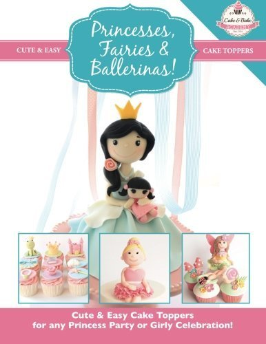 Princesses, Fairies & Ballerinas!: Cute & Easy Cake Toppers for any Princess Party or Girly Celebration (Cute & Easy Cake Toppers Collection) (Volume 2) by The Cake & Bake Academy (2014) Paperback
