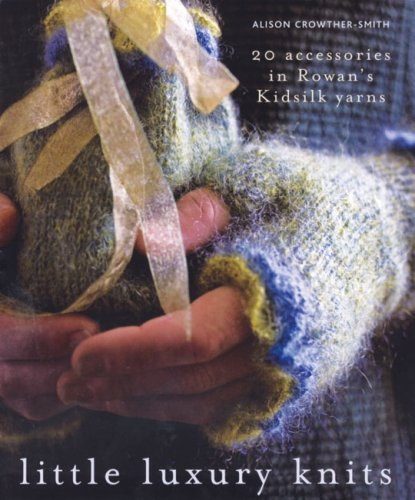 Little Luxury Knits: 20 Accessories in Rowan's Kidsilk Yarns di Alison Crowther-Smith