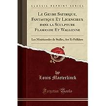 Le Genre Satirique, Fantastique Et Licencieux Dans La Sculpture Flamande Et Wallonne: Les Misericordes de Stalles, Art Et Folklore (Classic Reprint)