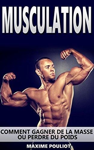 Musculation: Comment Gagner De La Masse Ou Perdre Du Poids (Fitness, Muscles, Perte De Poids, Maigrir) (Fitness, Muscles, Perte De Poids, Maigrir, programme musculation, exercices t. 1)