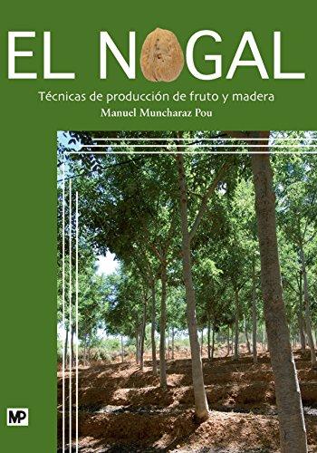 El nogal. Técnicas de producción de fruto y madera (Agricultura (mundi Prensa)) por MANUEL MUNCHARAZ POU