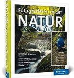 Fotografieren in der Natur: Projekte, Motivideen und Fototipps - alle Facetten der Naturfotografie