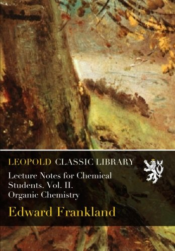 Lecture Notes for Chemical Students. Vol. II. Organic Chemistry por Edward Frankland