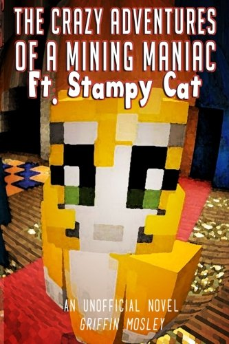 The Crazy Adventures of a Mining Maniac Ft. Stampy Cat: An Unofficial Novel (Cat-youtube Stampy)