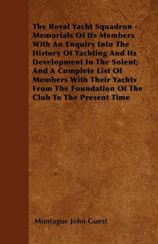 The Royal Yacht Squadron - Memorials Of Its Members With An Enquiry Into The History Of Yachting And Its Development In The Solent; And A Complete ... Foundation Of The Club To The Present Time by Montague John Guest (2011-05-16)