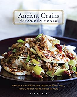 Ancient Grains for Modern Meals: Mediterranean Whole Grain Recipes for Barley, Farro, Kamut, Polenta, Wheat Berries & More par [Speck, Maria]