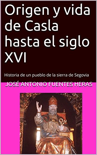 Origen y vida de Casla hasta el siglo XVI: Historia de un pueblo de la sierra de Segovia por José Antonio Fuentes Heras