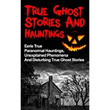 True Ghost Stories And Hauntings: Eerie True Paranormal Hauntings, Unexplained Phenomena And Disturbing True Ghost Stories (True Ghost Stories, Bizarre True Stories,) (English Edition)