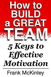 How to Build a Great Team: 5 Keys to Effective Motivation (Leadership Book 4) (English Edition)