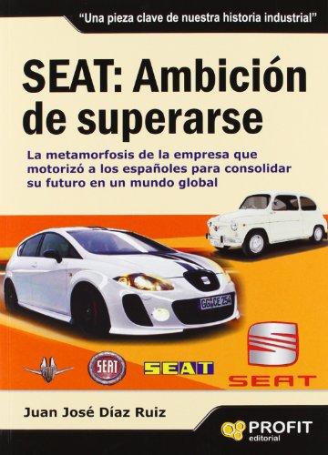 Seat : ambición de superarse : la metamorfosis de la empresa que motorizó a los españoles para consolidar su futuro en un mundo global por Juan José Díaz Ruiz