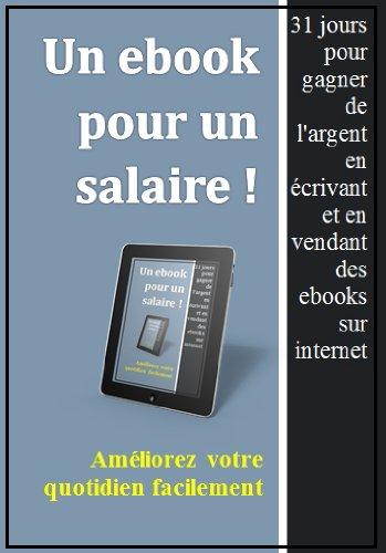 Un ebook pour un salaire : comment gagner de l'argent en écrivant et vendant des ebooks sur internet. par Nicolas B.