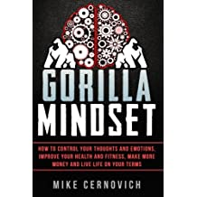 Gorilla Mindset: How to Control Your Thoughts and Emotions, Improve Your Health and Fitness, Make More Money and Live Life on Your Terms