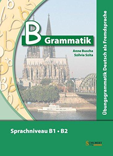 B-Grammatik: Übungsgrammatik Deutsch als Fremdsprache, Sprachniveau B1/B2