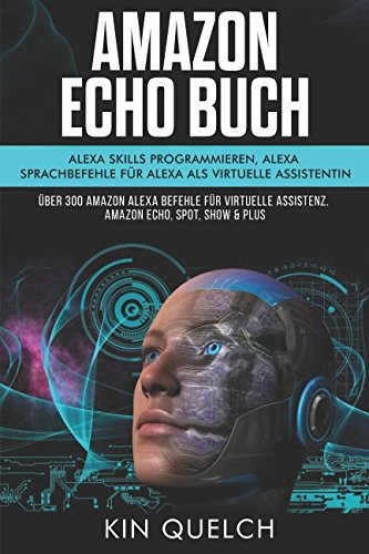 Amazon Echo Buch: Alexa skills programmieren, Alexa Sprachbefehle für Alexa als virtuelle Assistentin: Über 300 Amazon Alexa Befehle für virtuelle Assistenz. Amazon echo, Spot, Show & Plus