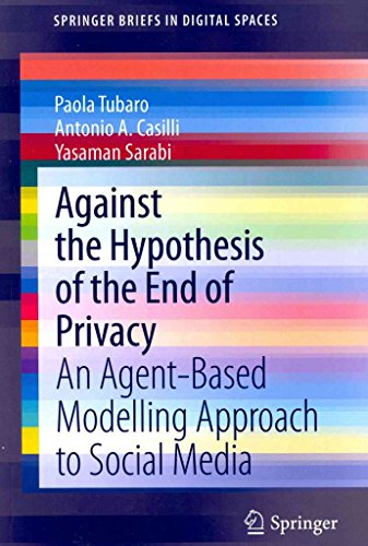 [(Against the Hypothesis of the End of Privacy : An Agent-based Modelling Approach to Social Media)] [By (author) Paola Tubaro ] published on (December, 2013)