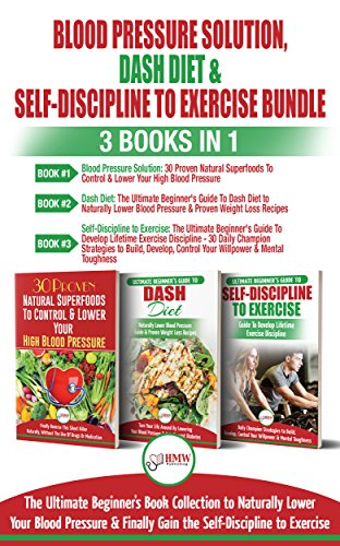 Blood Pressure Solution, Dash Diet & Self-discipline To Exercise - 3 Books In 1 Bundle: The Ultimate Beginner's Book Collection To Naturally Lower Your ... Learn Exercise Discipline por Hmw Publishing epub