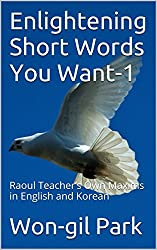 Enlightening Short Words You Want-1: Raoul Teacher's Own Maxims in English and Korean (English Edition)