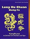 Lung Hu Chuan Kung Fu: Kampfkunst im Zeichen von Drache und Tiger