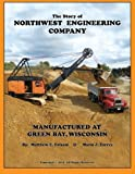 The Story of Northwest Engineering Company: Manufactured at Green Bay, Wisconsin by Matthew E Folsom (2014-01-23)