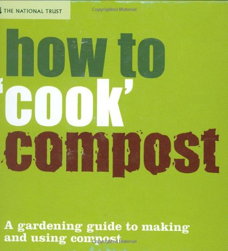 How to ''Cook'' Compost: Making and Using Compost (National Trust Home & Garden)