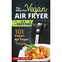 The Effective Vegan Air Fryer Cookbook: 101 Vegan Air Fryer Recipes (English Edition)