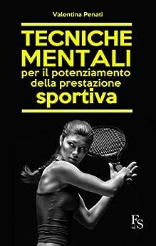 Tecniche mentali per il potenziamento della prestazione sportiva di [Penati, Valentina]