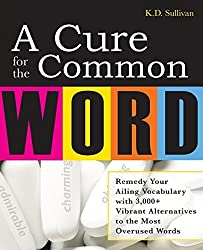 A Cure For The Common Word: Remedy Your Tired Vocabulary with 3,000 + Vibrant Alternatives to the Most Overused Words by K. D. Sullivan (2007-10-31)