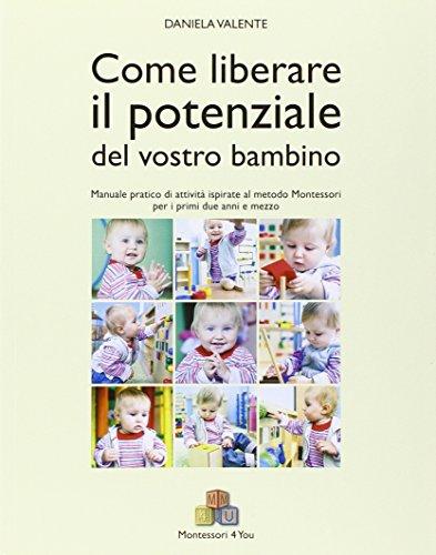 Come liberare il potenziale del vostro bambino. Manuale pratico di attività ispirate al metodo Montessori per i primi due anni e mezzo