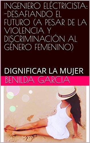 INGENIERO ELÉCTRICISTA: -DESAFIANDO EL FUTURO (A PESAR DE LA VIOLENCIA Y DISCRIMINACIÓN AL GÉNERO FEMENINO): DIGNIFICAR LA MUJER por BENILDA GARCIA