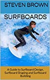 Surfboards: A Guide to Surfboard Design, Surfboard Shaping and Surfboard Building