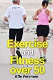 Exercise and Fitness over 50: A Guide to Exercise over 50 and Exercise for Seniors: Volume 1