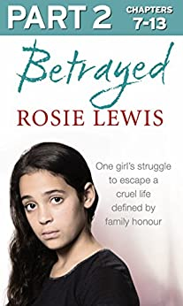 Betrayed: Part 2 of 3: The heartbreaking true story of a struggle to escape a cruel life defined by family honour par [Lewis, Rosie]