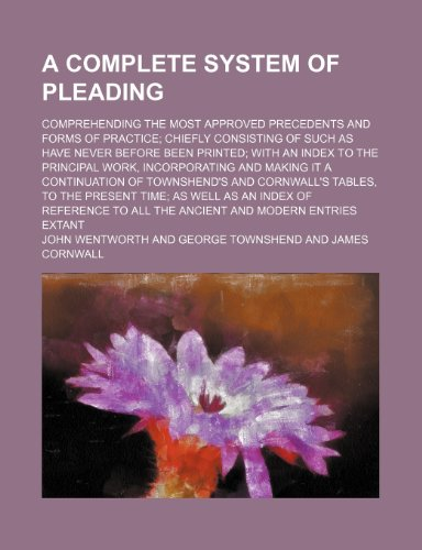 A Complete System of Pleading; Comprehending the Most Approved Precedents and Forms of Practice Chiefly Consisting of Such as Have Never Before Been ... Making It a Continuation of Townshend's and
