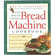 The Bread Lover's Bread Machine Cookbook: A Master Baker's 300 Favorite Recipes for Perfect-Every-Time Bread-From Every Kind of Machine: A Master ... Time Bread - from Every Kind of Machine (Non)