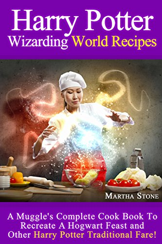Harry Potter Wizarding World Recipes: A Muggle's Complete Cook Book To Recreate A Hogwart Feast and Other Harry Potter Traditional Fare!