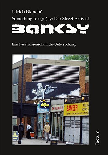 Something to s(pr)ay: Der Street Artivist Banksy: Eine kunstwissenschaftliche Untersuchung