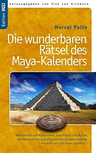 Die wunderbaren Rätsel des Maya-Kalenders: Mathematik und Astronomie,  Geschichte und Mystik, der Klimawandel und erstaunliche Zusammenhänge- erwartet uns ein neues Zeitalter?
