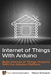 Internet of Things with Arduino: Build Internet of Things Projects Using the Arduino Platform by Marco Schwartz (2015-03-18)
