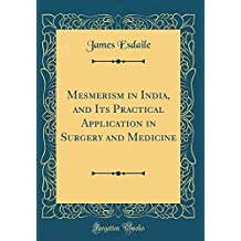 Mesmerism in India, and Its Practical Application in Surgery and Medicine (Classic Reprint)