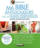 Ma bible anti-douleurs avec les huiles essentielles : arthrose, douleurs du sportif, douleurs chroniques...